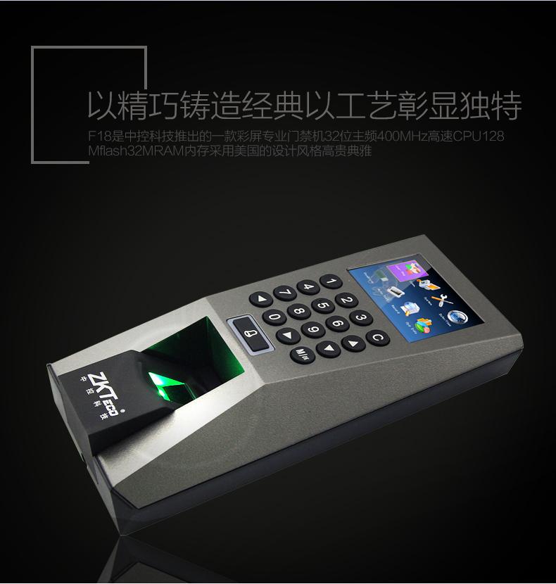 中控F18是中控智慧科技推出的一款彩屏专业指纹门禁机,32位主频400MHz 高速CPU ,128M flash 32M RAM内存,该产品采用高贵典雅的欧美设计风格,设计上严格遵循国家安全防范产品标准,采用大量进口元器件,出厂经过严格的老化测试,产品稳定可靠。该产品同时具有TCP/IP及RS485通讯方式,满足各种不同的网络环境,适合于小型办公环境、企业内部等场所。 产品特点: 2.